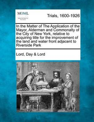 In the Matter of the Application of the Mayor, Aldermen and Commonalty of the City of New York, Relative to Acquiring Title for the Improvement of the Land and Water Front Adjacent to Riverside Park