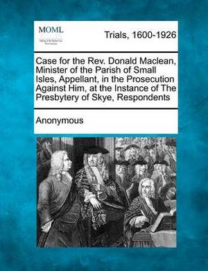 Case for the REV. Donald MacLean, Minister of the Parish of Small Isles, Appellant, in the Prosecution Against Him, at the Instance of the Presbytery of Skye, Respondents