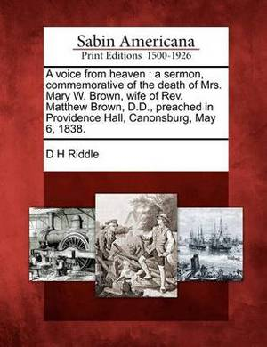 A Voice from Heaven: A Sermon, Commemorative of the Death of Mrs. Mary W. Brown, Wife of REV. Matthew Brown, D.D., Preached in Providence Hall, Canonsburg, May 6, 1838.