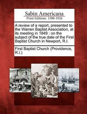 A Review of a Report, Presented to the Warren Baptist Association, at Its Meeting in 1849: On the Subject of the True Date of the First Baptist Church in Newport, R.I.