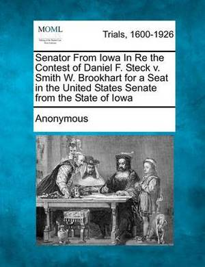 Senator from Iowa in Re the Contest of Daniel F. Steck V. Smith W. Brookhart for a Seat in the United States Senate from the State of Iowa