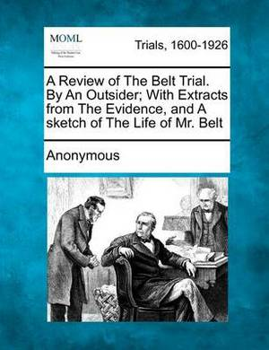 A Review of the Belt Trial. by an Outsider; With Extracts from the Evidence, and a Sketch of the Life of Mr. Belt