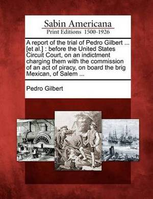 A Report of the Trial of Pedro Gilbert ... [Et Al.]: Before the United States Circuit Court, on an Indictment Charging Them with the Commission of an Act of Piracy, on Board the Brig Mexican, of Salem ...