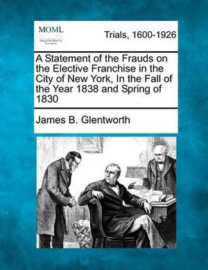 A Statement of the Frauds on the Elective Franchise in the City of New York, in the Fall of the Year 1838 and Spring of 1830