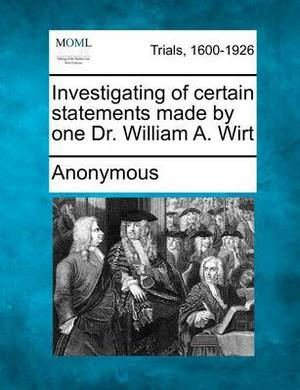 Investigating of Certain Statements Made by One Dr. William A. Wirt