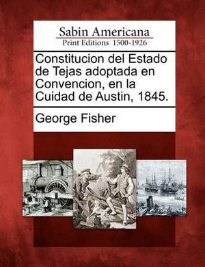 Constitucion del Estado de Tejas Adoptada En Convencion, En La Cuidad de Austin, 1845.