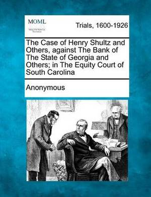 The Case of Henry Shultz and Others, Against the Bank of the State of Georgia and Others; In the Equity Court of South Carolina