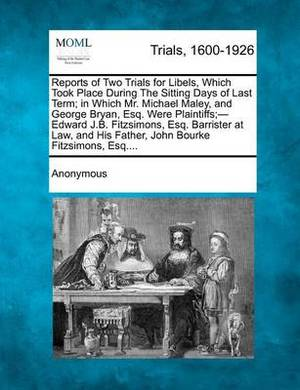 Reports of Two Trials for Libels, Which Took Place During the Sitting Days of Last Term; In Which Mr. Michael Maley, and George Bryan, Esq. Were Plaintiffs;- Edward J.B. Fitzsimons, Esq. Barrister at Law, and His Father, John Bourke Fitzsimons, Esq....