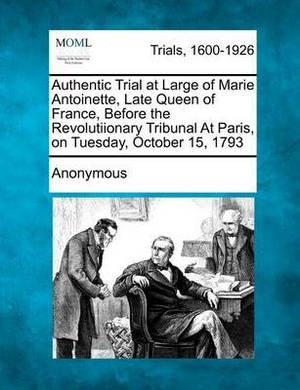 Authentic Trial at Large of Marie Antoinette, Late Queen of France, Before the Revolutiionary Tribunal at Paris, on Tuesday, October 15, 1793