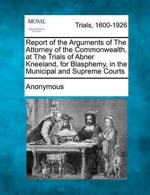 Report of the Arguments of the Attorney of the Commonwealth, at the Trials of Abner Kneeland, for Blasphemy, in the Municipal and Supreme Courts