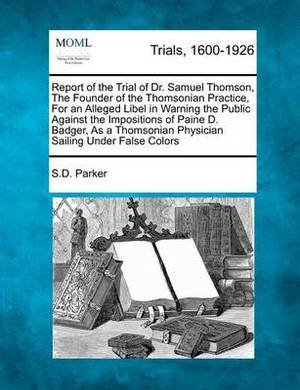 Report of the Trial of Dr. Samuel Thomson, the Founder of the Thomsonian Practice, for an Alleged Libel in Warning the Public Against the Impositions of Paine D. Badger, as a Thomsonian Physician Sailing Under False Colors