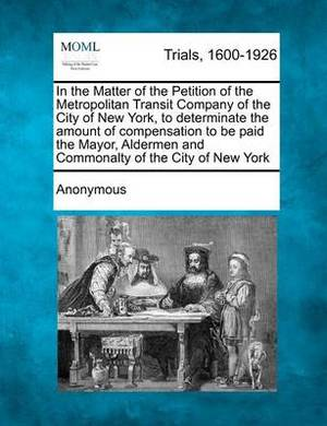 In the Matter of the Petition of the Metropolitan Transit Company of the City of New York, to Determinate the Amount of Compensation to Be Paid the Mayor, Aldermen and Commonalty of the City of New York