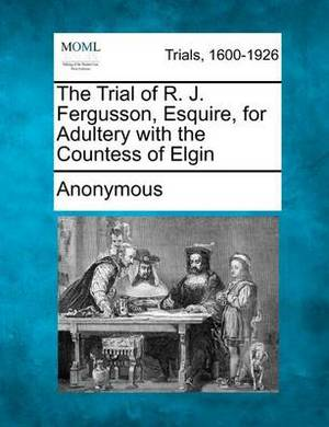 The Trial of R. J. Fergusson, Esquire, for Adultery with the Countess of Elgin