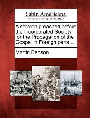 A Sermon Preached Before the Incorporated Society for the Propagation of the Gospel in Foreign Parts ...