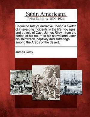 Sequel to Riley's Narrative: Being a Sketch of Interesting Incidents in the Life, Voyages and Travels of Capt. James Riley: From the Period of His Return to His Native Land, After His Shipwreck, Captivity and Sufferings Among the Arabs of the Desert, ...