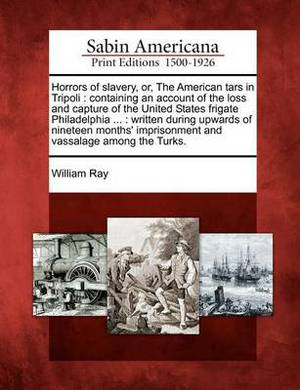 Horrors of Slavery, Or, the American Tars in Tripoli: Containing an Account of the Loss and Capture of the United States Frigate Philadelphia ...: Written During Upwards of Nineteen Months' Imprisonment and Vassalage Among the Turks.