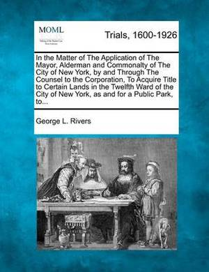 In the Matter of the Application of the Mayor, Alderman and Commonalty of the City of New York, by and Through the Counsel to the Corporation, to Acquire Title to Certain Lands in the Twelfth Ward of the City of New York, as and for a Public Park, To...