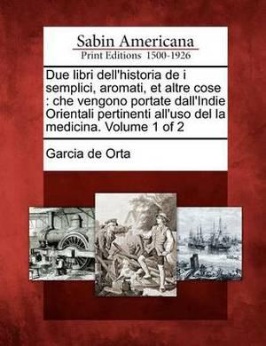 Due Libri Dell'historia de I Semplici, Aromati, Et Altre Cose: Che Vengono Portate Dall'indie Orientali Pertinenti All'uso del La Medicina. Volume 1 of 2