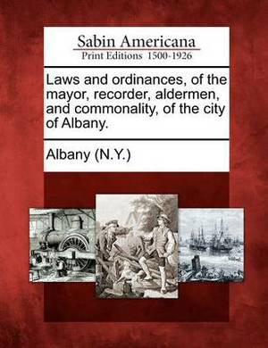 Laws and Ordinances, of the Mayor, Recorder, Aldermen, and Commonality, of the City of Albany.