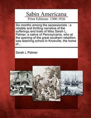 Six Months Among the Secessionists: A Reliable and Thrilling Narrative of the Sufferings and Trials of Miss Sarah L. Palmer, a Native of Pennsylvania, Who at the Opening of the Great Southern Rebellion, Was Teaching School in Knoxville, the Home Of...