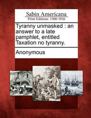 Tyranny Unmasked: An Answer to a Late Pamphlet, Entitled Taxation No Tyranny.