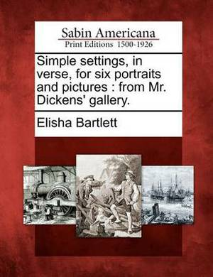 Simple Settings, in Verse, for Six Portraits and Pictures: From Mr. Dickens' Gallery.