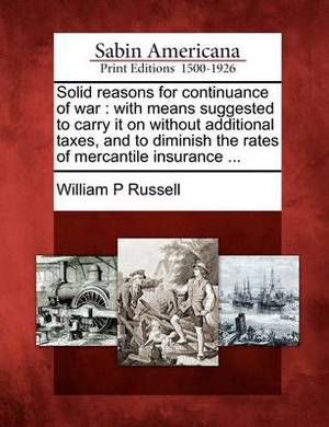 Solid Reasons for Continuance of War: With Means Suggested to Carry It on Without Additional Taxes, and to Diminish the Rates of Mercantile Insurance ...