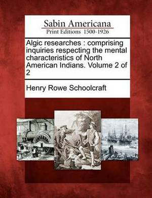 Algic Researches: Comprising Inquiries Respecting the Mental Characteristics of North American Indians. Volume 2 of 2