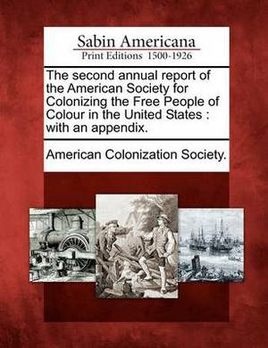 The Second Annual Report of the American Society for Colonizing the Free People of Colour in the United States: With an Appendix.