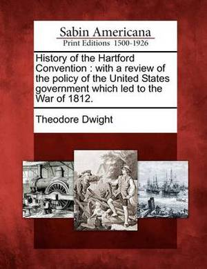History of the Hartford Convention: With a Review of the Policy of the United States Government Which Led to the War of 1812.