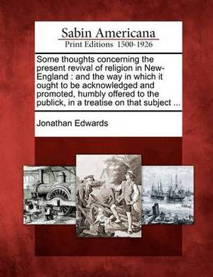 Some Thoughts Concerning the Present Revival of Religion in New-England: And the Way in Which It Ought to Be Acknowledged and Promoted, Humbly Offered to the Publick, in a Treatise on That Subject ...