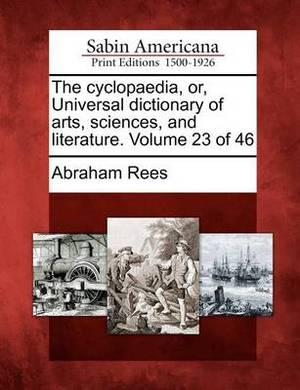 The Cyclopaedia, Or, Universal Dictionary of Arts, Sciences, and Literature. Volume 23 of 46