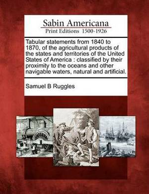 Tabular Statements from 1840 to 1870, of the Agricultural Products of the States and Territories of the United States of America: Classified by Their Proximity to the Oceans and Other Navigable Waters, Natural and Artificial.