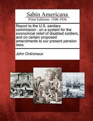 Report to the U.S. Sanitary Commission: On a System for the Economical Relief of Disabled Soldiers, and on Certain Proposed Amendments to Our Present Pension Laws.