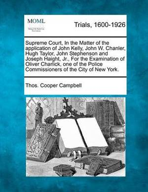 Supreme Court, in the Matter of the Application of John Kelly, John W. Chanler, Hugh Taylor, John Stephenson and Joseph Haight, Jr., for the Examination of Oliver Charlick, One of the Police Commissioners of the City of New York.