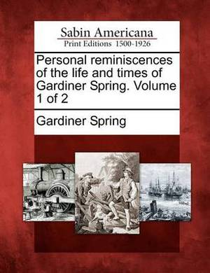 Personal Reminiscences of the Life and Times of Gardiner Spring. Volume 1 of 2