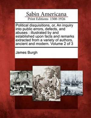Political Disquisitions, Or, an Inquiry Into Public Errors, Defects, and Abuses: Illustrated by and Established Upon Facts and Remarks Extracted from a Variety of Authors, Ancient and Modern. Volume 2 of 3