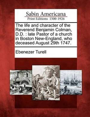 The Life and Character of the Reverend Benjamin Colman, D.D.: Late Pastor of a Church in Boston New-England, Who Deceased August 29th 1747.