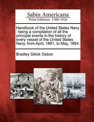 Handbook of the United States Navy: Being a Compilation of All the Principal Events in the History of Every Vessel of the United States Navy, from April, 1861, to May, 1864.