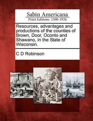 Resources, Advantages and Productions of the Counties of Brown, Door, Oconto and Shawano, in the State of Wisconsin.