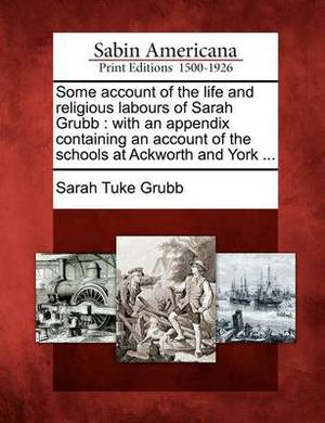 Some Account of the Life and Religious Labours of Sarah Grubb: With an Appendix Containing an Account of the Schools at Ackworth and York ...