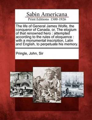 The Life of General James Wolfe, the Conqueror of Canada, Or, the Elogium of That Renowned Hero: Attempted According to the Rules of Eloquence: With a Monumental Inscription, Latin and English, to Perpetuate His Memory.