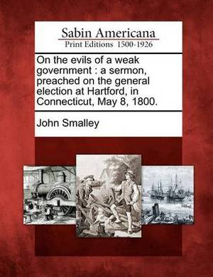 On the Evils of a Weak Government: A Sermon, Preached on the General Election at Hartford, in Connecticut, May 8, 1800.