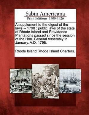 A Supplement to the Digest of the Laws -- 1798: Public Laws of the State of Rhode-Island and Providence Plantations Passed Since the Session of the Hon. General Assembly in January, A.D. 1798.