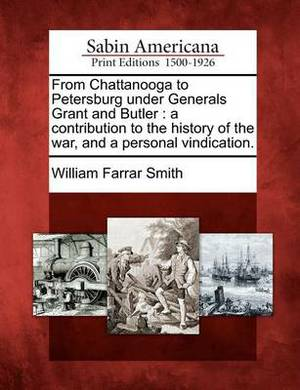 From Chattanooga to Petersburg Under Generals Grant and Butler: A Contribution to the History of the War, and a Personal Vindication.
