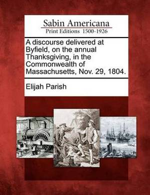 A Discourse Delivered at Byfield, on the Annual Thanksgiving, in the Commonwealth of Massachusetts, Nov. 29, 1804.