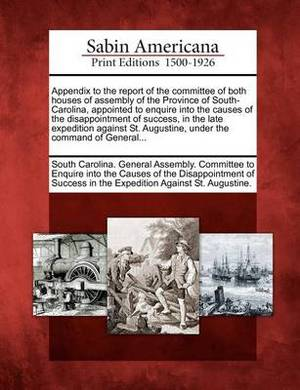 Appendix to the Report of the Committee of Both Houses of Assembly of the Province of South-Carolina, Appointed to Enquire Into the Causes of the Disappointment of Success, in the Late Expedition Against St. Augustine, Under the Command of General...