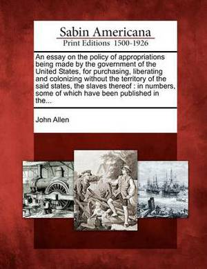 An Essay on the Policy of Appropriations Being Made by the Government of the United States, for Purchasing, Liberating and Colonizing Without the Territory of the Said States, the Slaves Thereof: In Numbers, Some of Which Have Been Published in The...