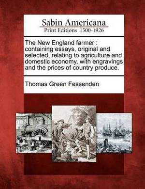 The New England Farmer: Containing Essays, Original and Selected, Relating to Agriculture and Domestic Economy, with Engravings and the Prices of Country Produce.