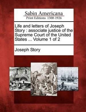 Life and Letters of Joseph Story: Associate Justice of the Supreme Court of the United States ... Volume 1 of 2